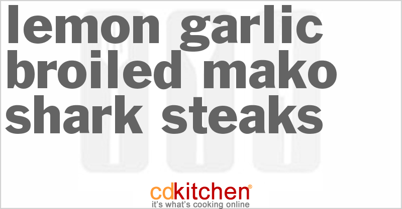 Lemon Garlic Broiled Mako Shark Steaks Cdkitchen